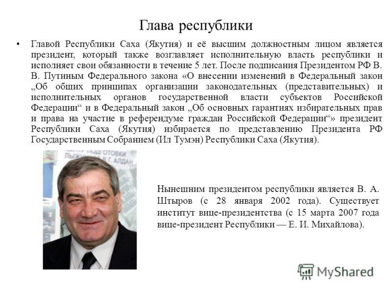 Глава республики Главой Республики Саха (Якутия) и её высшим должностным лицом является президент, который также возглавляет исполнительную власть республики и исполняет свои обязанности в течение 5 лет. После подписания Президентом РФ В. В. Путиным