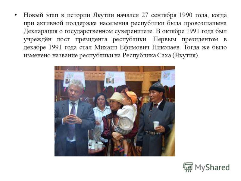 Новый этап в истории Якутии начался 27 сентября 1990 года, когда при активной поддержке населения республики была провозглашена Декларация о государственном суверенитете. В октябре 1991 года был учреждён пост президента республики. Первым президентом