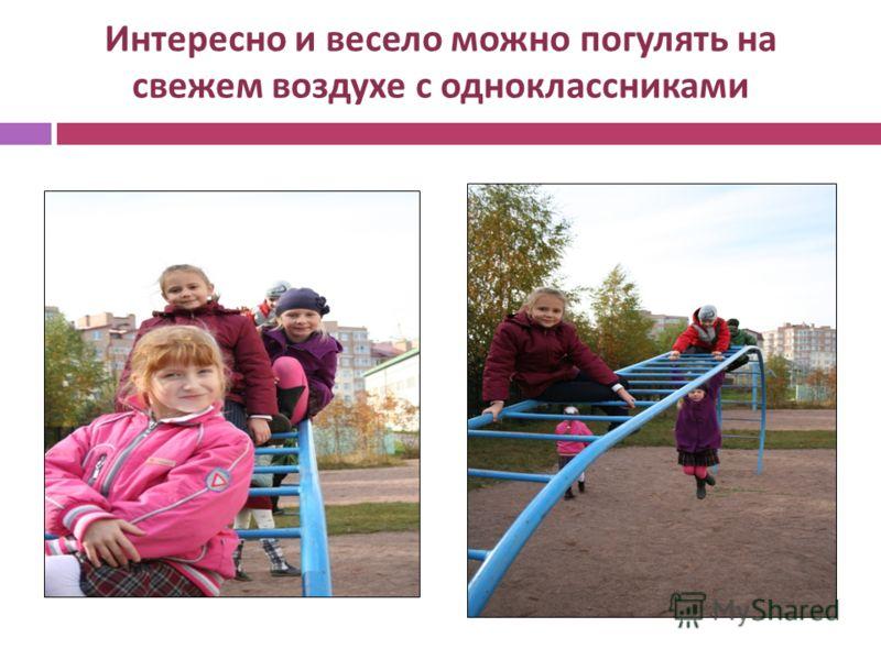 Интересно и весело можно погулять на свежем воздухе с одноклассниками