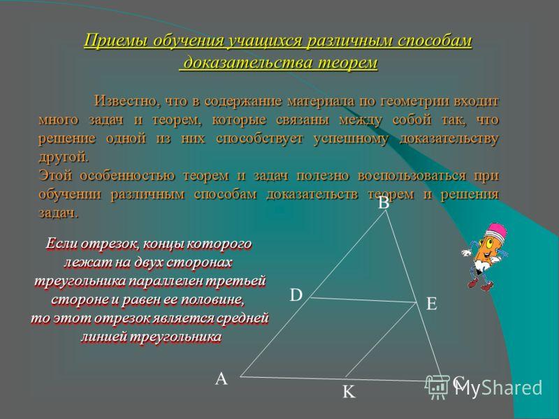 Приемы обучения учащихся различным способам доказательства теорем Известно, что в содержание материала по геометрии входит много задач и теорем, которые связаны между собой так, что решение одной из них способствует успешному доказательству другой. Э