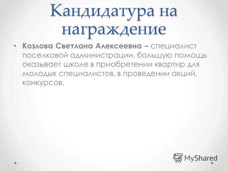 Кандидатура на награждение Козлова Светлана Алексеевна – специалист поселковой администрации, большую помощь оказывает школе в приобретении квартир для молодых специалистов, в проведении акций, конкурсов.