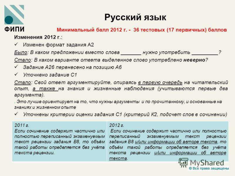 Русский язык Минимальный балл 2012 г. - 36 тестовых (17 первичных) баллов Изменения 2012 г.: Изменен формат задания А2 Было: В каком предложении вместо слова _______ нужно употребить _________? Стало: В каком варианте ответа выделенное слово употребл
