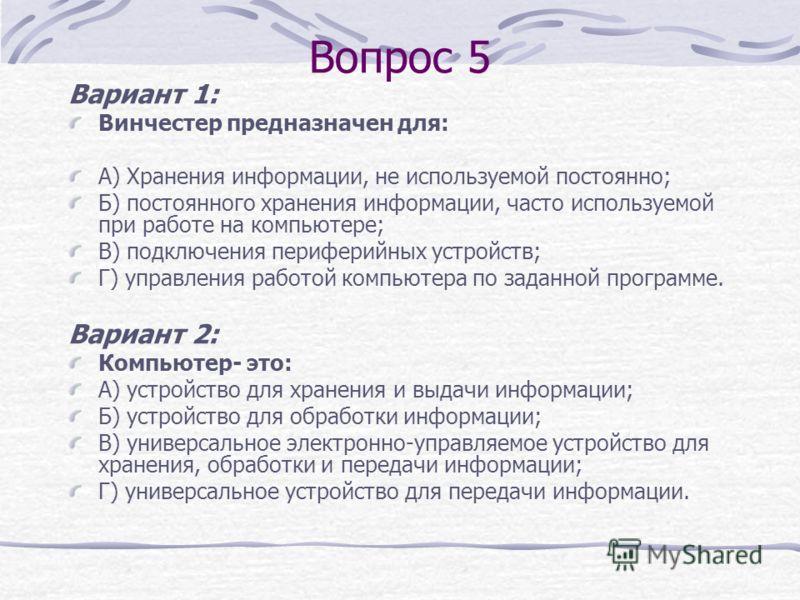 Вопрос 4 Вариант 1: Укажите устройство компьютера, предназначенное для обработки информации: А) внешняя память; Б) монитор; В) процессор; Г) клавиатура; Вариант 2: Укажите устройство компьютера, предназначенное для ввода информации: А) принтер; Б) мо