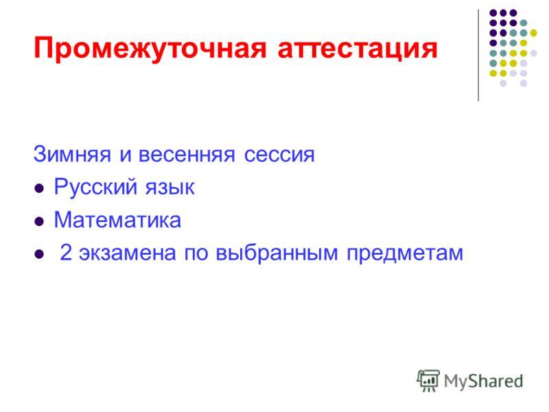 Промежуточная аттестация Зимняя и весенняя сессия Русский язык Математика 2 экзамена по выбранным предметам