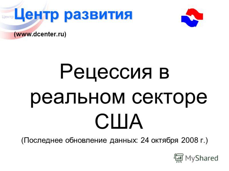 Центр развития Центр развития (www.dcenter.ru) Рецессия в реальном секторе США (Последнее обновление данных: 24 октября 2008 г.)