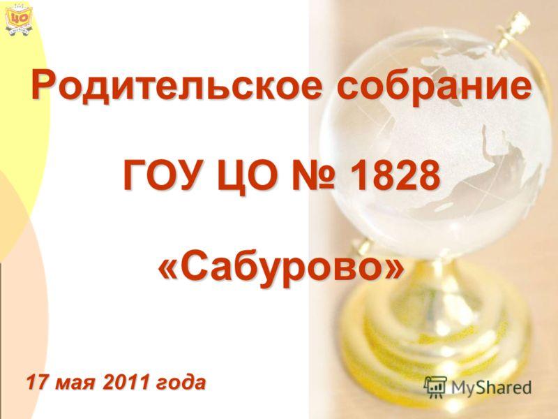 Родительское собрание ГОУ ЦО 1828 «Сабурово» 17 мая 2011 года
