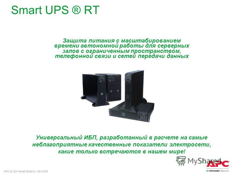APC by Schneider Electric– Mar 2009 Smart UPS ® RT Защита питания с масштабированием времени автономной работы для серверных залов с ограниченным пространством, телефонной связи и сетей передачи данных Универсальный ИБП, разработанный в расчете на са