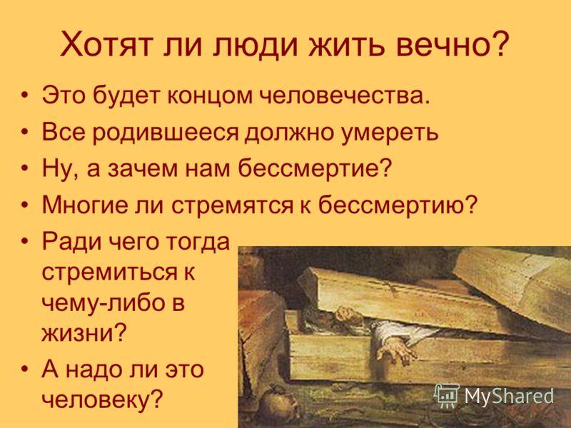 Хотят ли люди жить вечно? Это будет концом человечества. Все родившееся должно умереть Ну, а зачем нам бессмертие? Многие ли стремятся к бессмертию? Ради чего тогда стремиться к чему-либо в жизни? А надо ли это человеку?