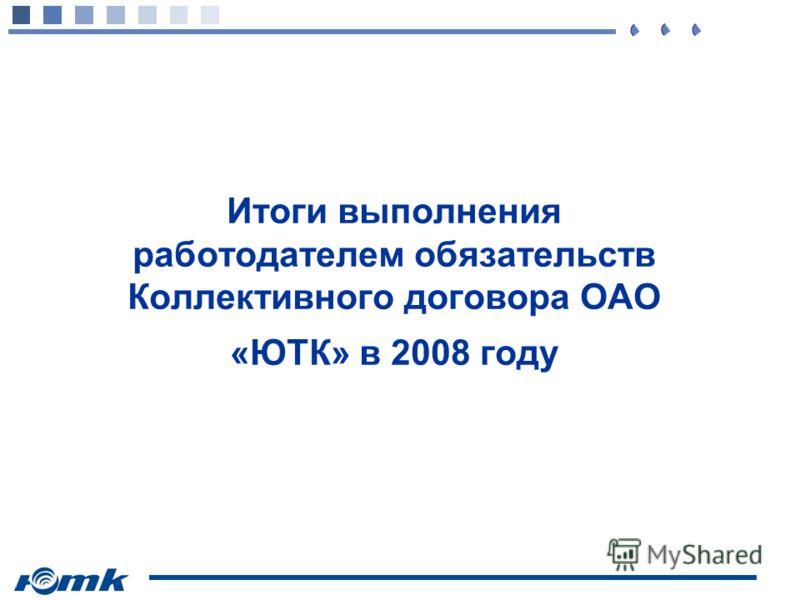 Итоги выполнения работодателем обязательств Коллективного договора ОАО «ЮТК» в 2008 году