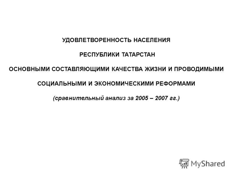 УДОВЛЕТВОРЕННОСТЬ НАСЕЛЕНИЯ РЕСПУБЛИКИ ТАТАРСТАН ОСНОВНЫМИ СОСТАВЛЯЮЩИМИ КАЧЕСТВА ЖИЗНИ И ПРОВОДИМЫМИ СОЦИАЛЬНЫМИ И ЭКОНОМИЧЕСКИМИ РЕФОРМАМИ (сравнительный анализ за 2005 – 2007 гг.)