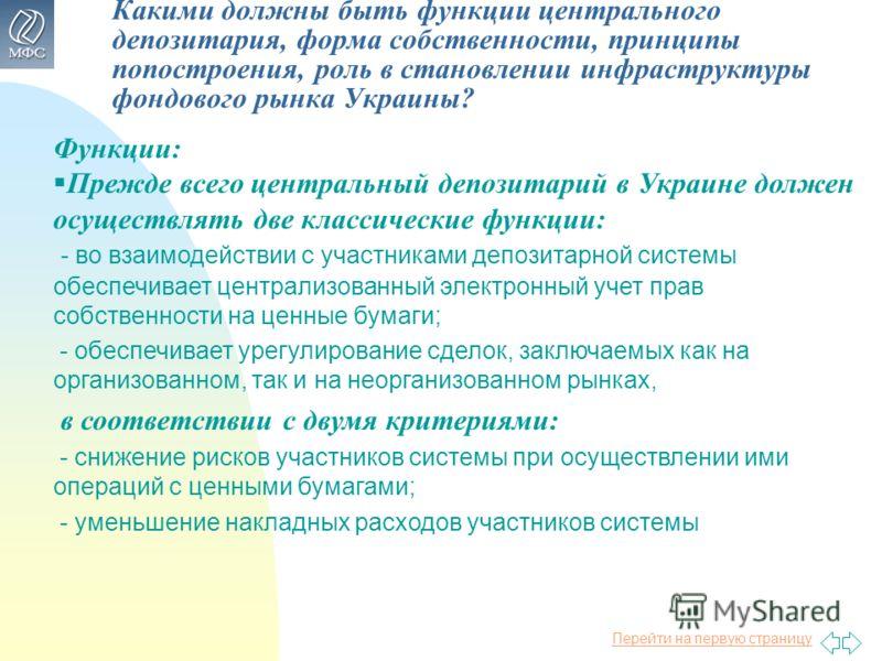 Перейти на первую страницу Какими должны быть функции центрального депозитария, форма собственности, принципы попостроения, роль в становлении инфраструктуры фондового рынка Украины? Функции: Прежде всего центральный депозитарий в Украине должен осущ