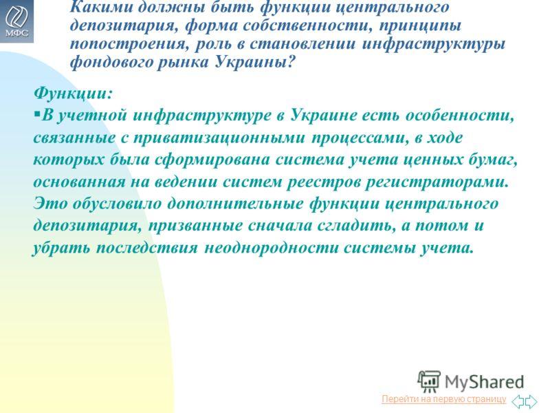Перейти на первую страницу Какими должны быть функции центрального депозитария, форма собственности, принципы попостроения, роль в становлении инфраструктуры фондового рынка Украины? Функции: В учетной инфраструктуре в Украине есть особенности, связа