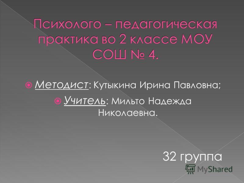 Методист : Кутыкина Ирина Павловна; Учитель : Мильто Надежда Николаевна. 32 группа