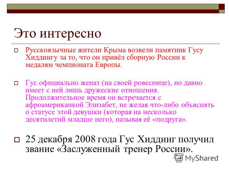 Это интересно Русскоязычные жители Крыма возвели памятник Гусу Хиддингу за то, что он привёл сборную России к медалям чемпионата Европы. Гус официально женат (на своей ровеснице), но давно имеет с ней лишь дружеские отношения. Продолжительное время о