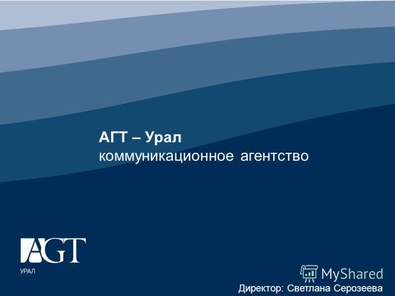 АГТ – Урал коммуникационное агентство Директор: Светлана Серозеева