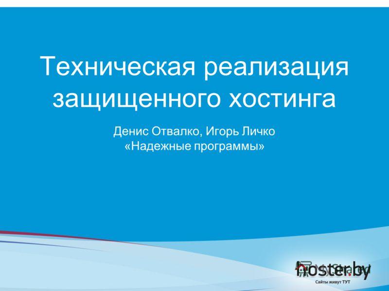 Техническая реализация защищенного хостинга Денис Отвалко, Игорь Личко «Надежные программы»
