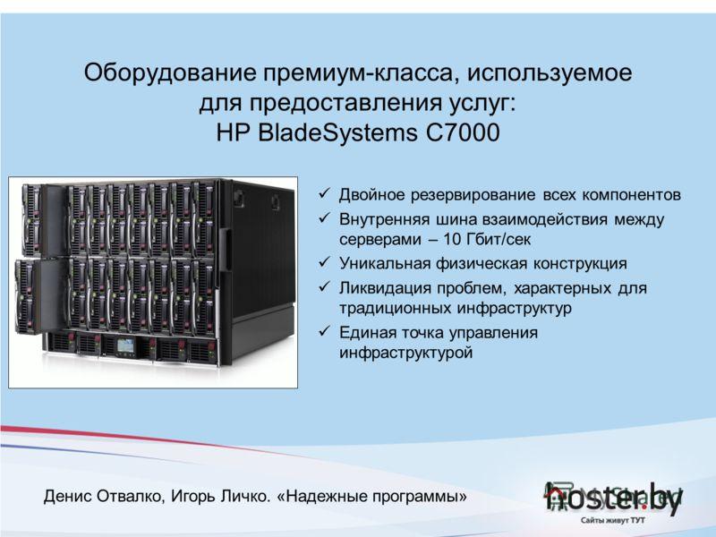 Оборудование премиум-класса, используемое для предоставления услуг: HP BladeSystems C7000 Двойное резервирование всех компонентов Внутренняя шина взаимодействия между серверами – 10 Гбит/сек Уникальная физическая конструкция Ликвидация проблем, харак