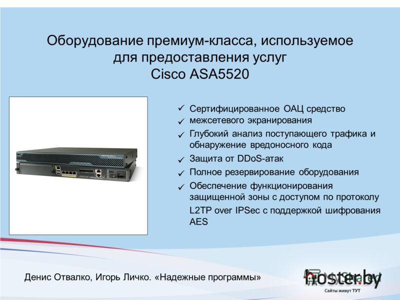 Оборудование премиум-класса, используемое для предоставления услуг Cisco ASA5520 Сертифицированное ОАЦ средство межсетевого экранирования Глубокий анализ поступающего трафика и обнаружение вредоносного кода Защита от DDoS-атак Полное резервирование о