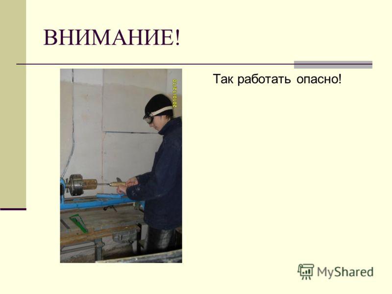 ВНИМАНИЕ! Так работать опасно!