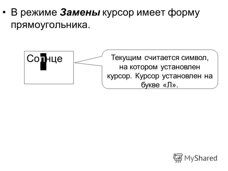 В режиме Замены курсор имеет форму прямоугольника. Солнце Текущим считается символ, на котором установлен курсор. Курсор установлен на букве «Л».