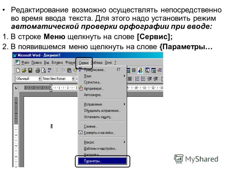 Редактирование возможно осуществлять непосредственно во время ввода текста. Для этого надо установить режим автоматической проверки орфографии при вводе: 1. В строке Меню щелкнуть на слове [Сервис]; 2. В появившемся меню щелкнуть на слове {Параметры…