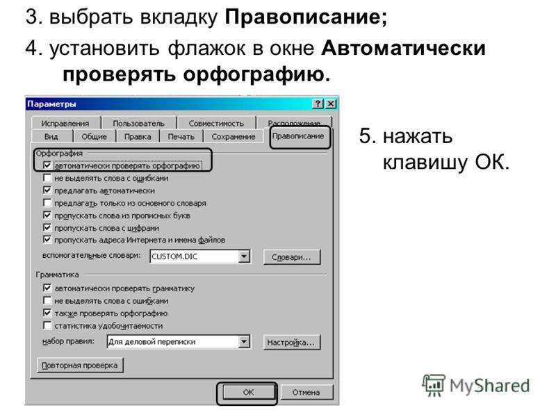 3. выбрать вкладку Правописание; 4. установить флажок в окне Автоматически проверять орфографию. 5. нажать клавишу ОК.