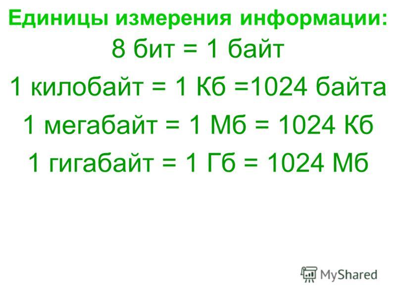 Единицы измерения информации: 8 бит = 1 байт 1 килобайт = 1 Кб =1024 байта 1 мегабайт = 1 Мб = 1024 Кб 1 гигабайт = 1 Гб = 1024 Мб