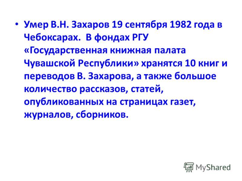 Умер В.Н. Захаров 19 сентября 1982 года в Чебоксарах. В фондах РГУ «Государственная книжная палата Чувашской Республики» хранятся 10 книг и переводов В. Захарова, а также большое количество рассказов, статей, опубликованных на страницах газет, журнал
