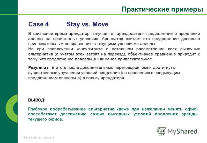 CB Richard Ellis | Страница 25 Case 4Stay vs. Move В кризисное время арендатор получает от арендодателя предложение о продлении аренды на пониженных условиях. Арендатор считает это предложение довольно привлекательным по сравнению с текущими условиям