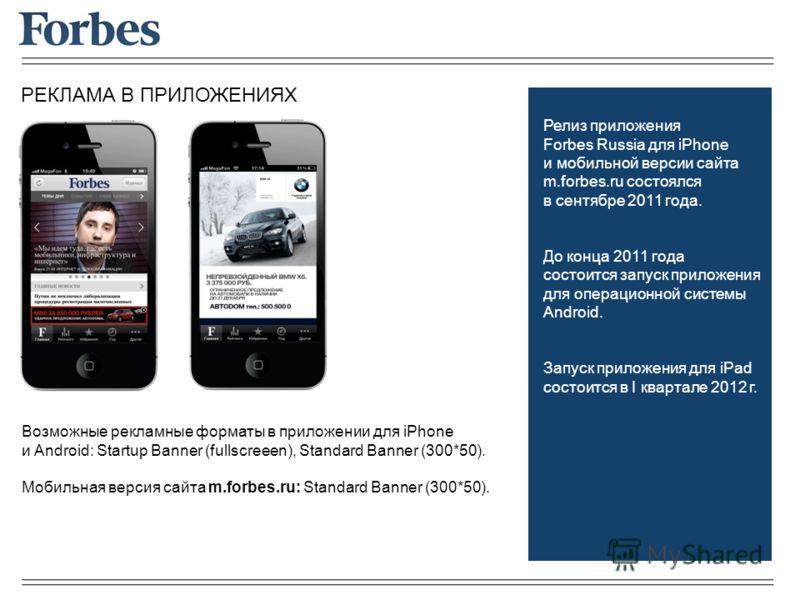 РЕКЛАМА В ПРИЛОЖЕНИЯХ Возможные рекламные форматы в приложении для iPhone и Android: Startup Banner (fullscreeen), Standard Banner (300*50). Мобильная версия сайта m.forbes.ru: Standard Banner (300*50). Релиз приложения Forbes Russia для iPhone и моб
