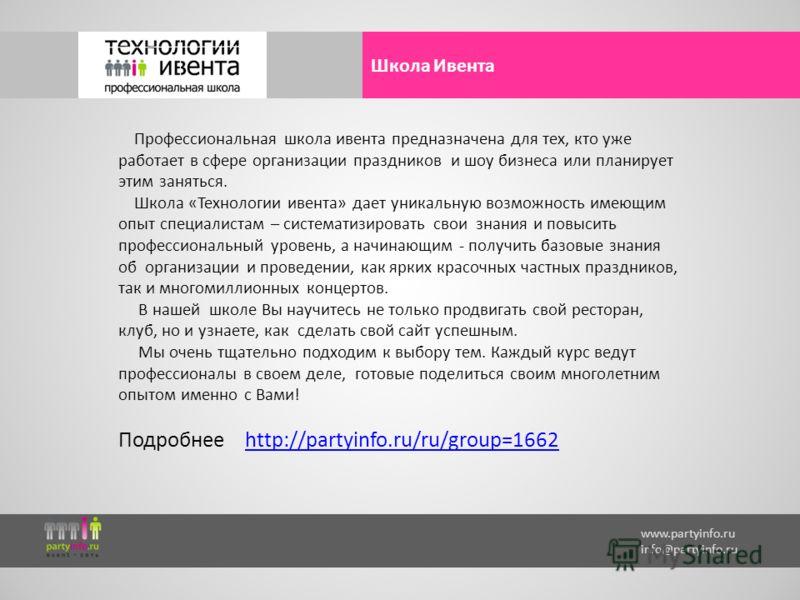 www.partyinfo.ru info@partyinfo.ru Школа Ивента Профессиональная школа ивента предназначена для тех, кто уже работает в сфере организации праздников и шоу бизнеса или планирует этим заняться. Школа «Технологии ивента» дает уникальную возможность имею