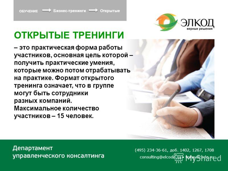 (495) 234-36-61, доб. 1402, 1267, 1708 consulting@elcode.ru www.elcode.ru ОТКРЫТЫЕ ТРЕНИНГИ – это практическая форма работы участников, основная цель которой – получить практические умения, которые можно потом отрабатывать на практике. Формат открыто