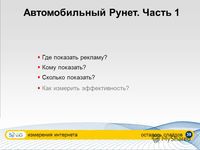 Автомобильный Рунет. Часть 1 измерения интернетаосталось слайдов Где показать рекламу? Кому показать? Сколько показать? Как измерить эффективность? 39