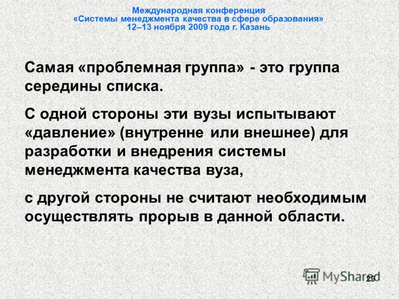 29 Международная конференция «Системы менеджмента качества в сфере образования» 12–13 ноября 2009 года г. Казань Самая «проблемная группа» - это группа середины списка. С одной стороны эти вузы испытывают «давление» (внутренне или внешнее) для разраб