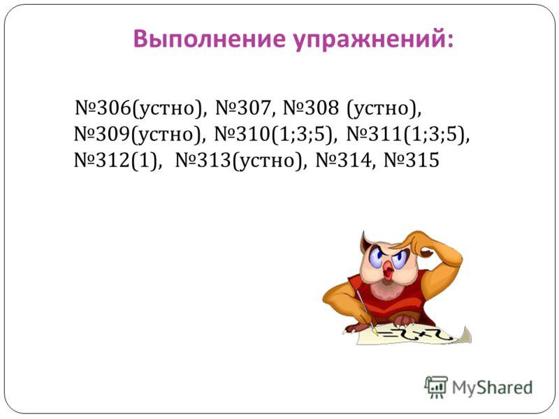 Выполнение упражнений : 306( устно ), 307, 308 ( устно ), 309( устно ), 310(1;3;5), 311(1;3;5), 312(1), 313( устно ), 314, 315