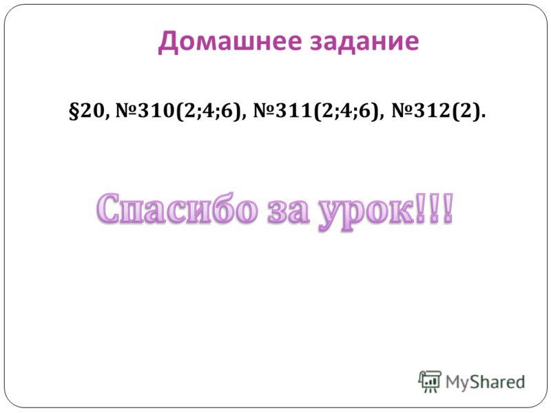 Домашнее задание §20, 310(2;4;6), 311(2;4;6), 312(2).