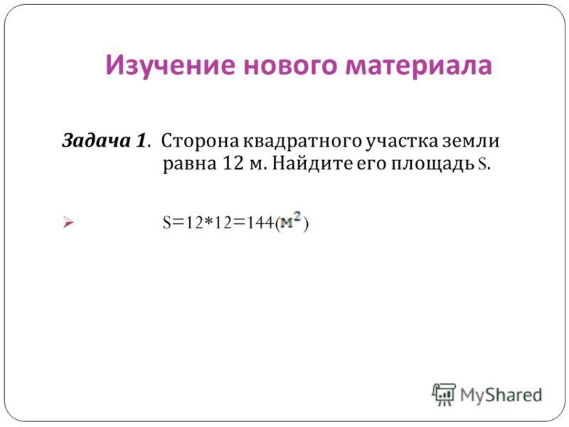 Изучение нового материала Задача 1. Сторона квадратного участка земли равна 12 м. Найдите его площадь S. S=12*12=144( )