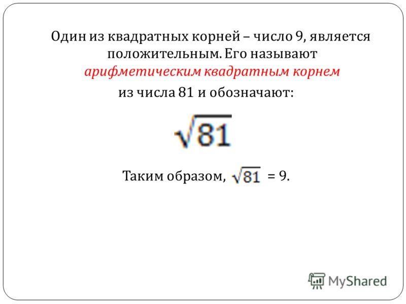 Один из квадратных корней – число 9, является положительным. Его называют арифметическим квадратным корнем из числа 81 и обозначают : Таким образом, = 9.
