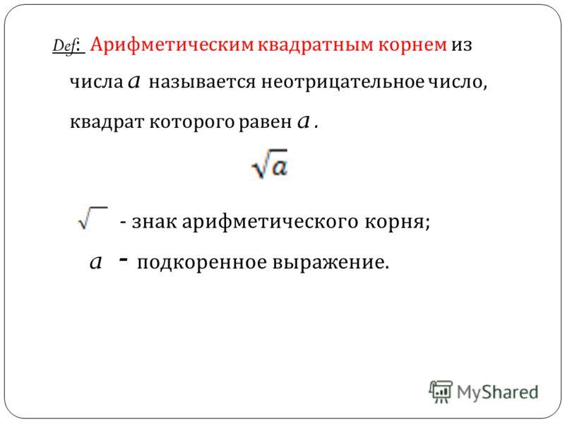 Def: Арифметическим квадратным корнем из числа a называется неотрицательное число, квадрат которого равен a. - знак арифметического корня ; a - подкоренное выражение.