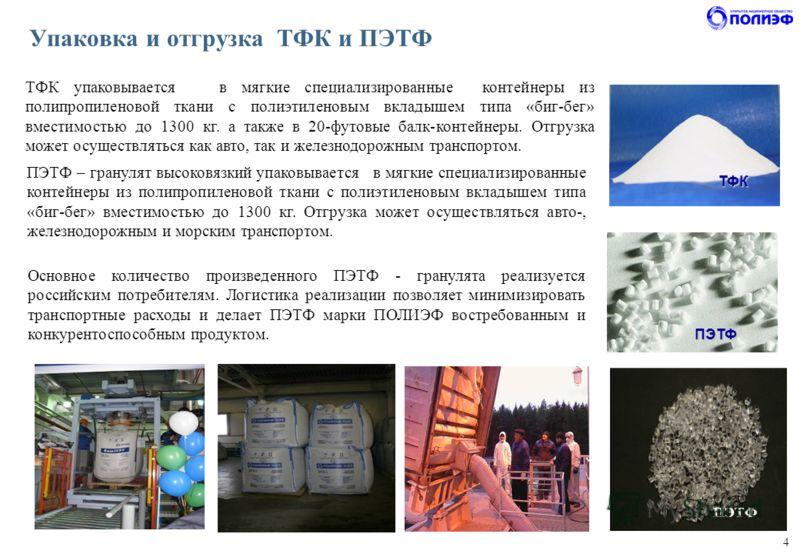 4 Упаковка и отгрузка ТФК и ПЭТФ ТФК упаковывается в мягкие специализированные контейнеры из полипропиленовой ткани с полиэтиленовым вкладышем типа «биг-бег» вместимостью до 1300 кг. а также в 20-футовые балк-контейнеры. Отгрузка может осуществляться