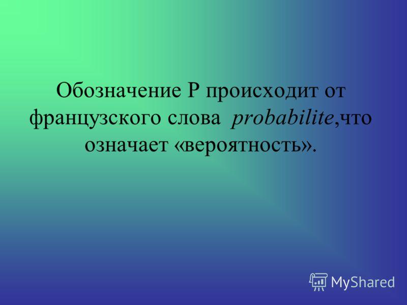Обозначение Р происходит от французcкого слова probabilite,что означает «вероятность».