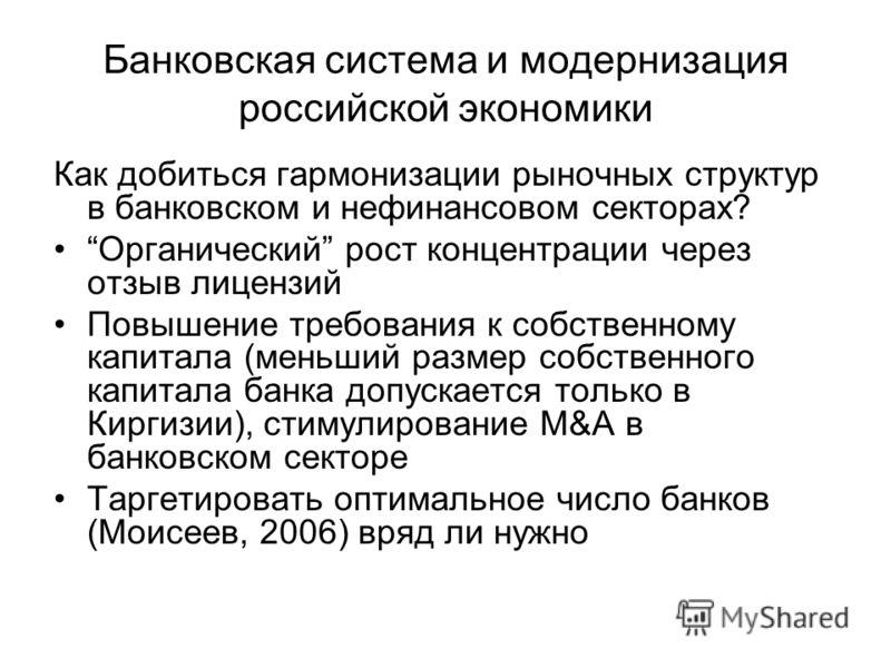 Банковская система и модернизация российской экономики Как добиться гармонизации рыночных структур в банковском и нефинансовом секторах? Органический рост концентрации через отзыв лицензий Повышение требования к собственному капитала (меньший размер