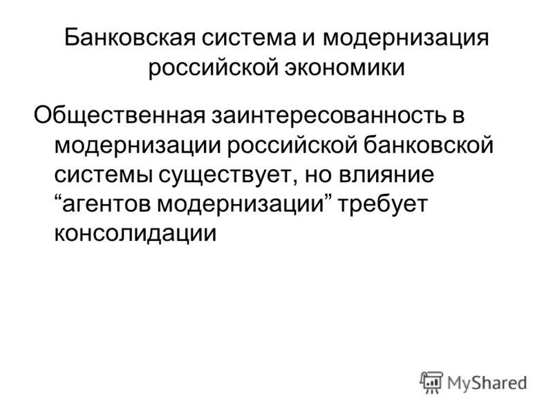 Банковская система и модернизация российской экономики Общественная заинтересованность в модернизации российской банковской системы существует, но влияниеагентов модернизации требует консолидации