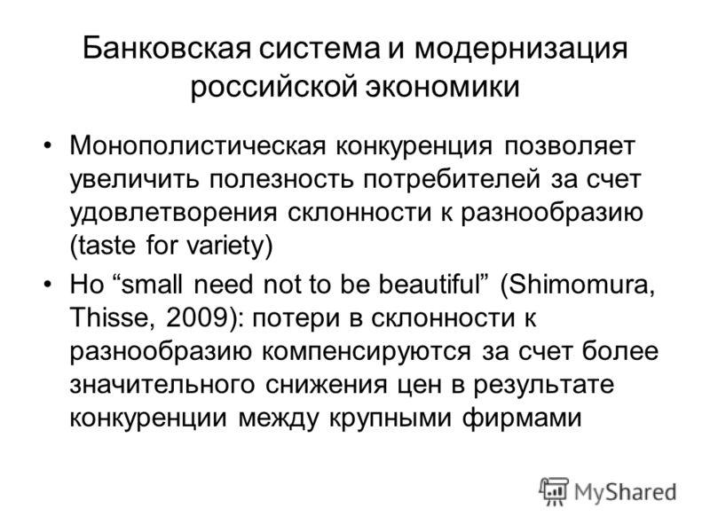 Банковская система и модернизация российской экономики Монополистическая конкуренция позволяет увеличить полезность потребителей за счет удовлетворения склонности к разнообразию (taste for variety) Но small need not to be beautiful (Shimomura, Thisse