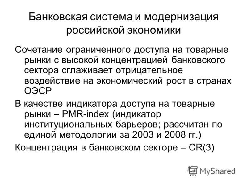 Банковская система и модернизация российской экономики Сочетание ограниченного доступа на товарные рынки с высокой концентрацией банковского сектора сглаживает отрицательное воздействие на экономический рост в странах ОЭСР В качестве индикатора досту