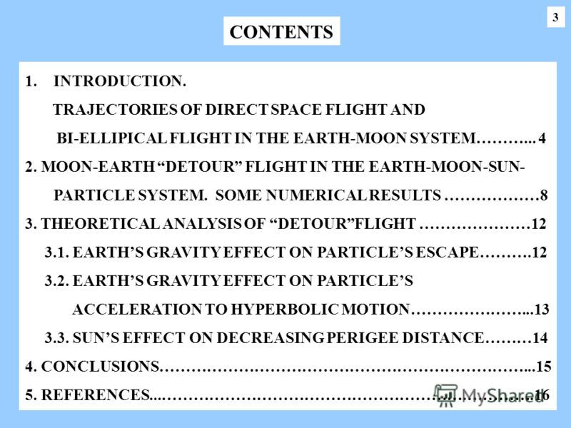 1.INTRODUCTION. TRAJECTORIES OF DIRECT SPACE FLIGHT AND BI-ELLIPICAL FLIGHT IN THE EARTH-MOON SYSTEM………... 4 2. MOON-EARTH DETOUR FLIGHT IN THE EARTH-MOON-SUN- PARTICLE SYSTEM. SOME NUMERICAL RESULTS ………………8 3. THEORETICAL ANALYSIS OF DETOURFLIGHT ……