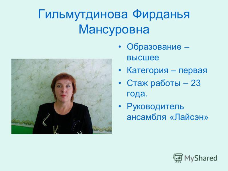 Гильмутдинова Фирданья Мансуровна Образование – высшее Категория – первая Стаж работы – 23 года. Руководитель ансамбля «Лайсэн»