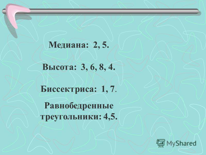 Медиана: 2, 5. Высота: 3, 6, 8, 4. Биссектриса: 1, 7. Равнобедренные треугольники: 4,5.