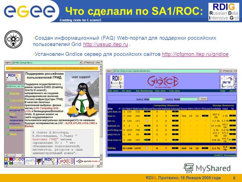 Enabling Grids for E-sciencE RDIG, Протвино, 18 Января 2005 года 6 Что сделали по SA1/ROC: Создан информационный (FAQ) Web-портал для поддержки российских пользователей Grid http://ussup.itep.ru.http://ussup.itep.ru Установлен GridIce сервер для росс