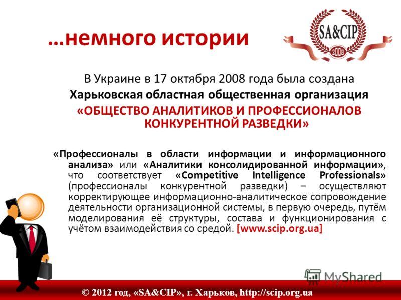 …немного истории © 2012 год, «SA&CIP», г. Харьков, http://scip.org.ua В Украине в 17 октября 2008 года была создана Харьковская областная общественная организация «ОБЩЕСТВО АНАЛИТИКОВ И ПРОФЕССИОНАЛОВ КОНКУРЕНТНОЙ РАЗВЕДКИ» «Профессионалы в области и